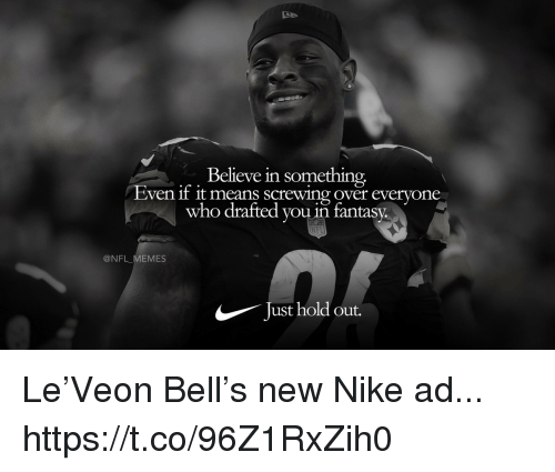 Screwing: Believe in something,  Even f it means screwing over everyone  who drafted you in fantasy.  @NFL_MEMES  Just hold out. Le'Veon Bell's new Nike ad... https://t.co/96Z1RxZih0