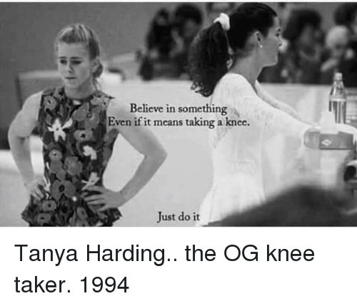 tanya: Believe in something  Even if it means taking a knee.  Just do it Tanya Harding.. the OG knee taker. 1994