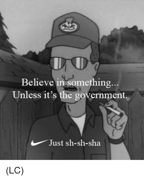 Memes, Government, and 🤖: Believe in something  Unless it's the government  Just sh-sh-sha (LC)
