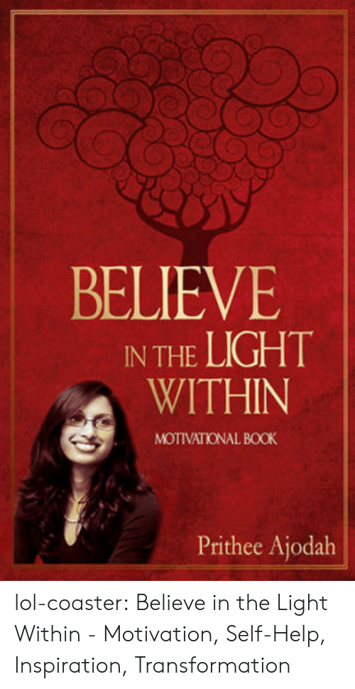 Lol, Tumblr, and Blog: BELIEVE  IN THE LIGHT  WITHIN  MOTIVATIONAL BOOK  Prithee Ajodah lol-coaster:    Believe in the Light Within - Motivation, Self-Help, Inspiration, Transformation