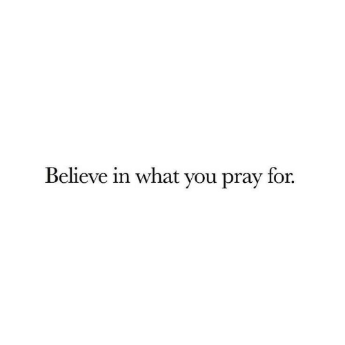 Believe, You, and What: Believe in what you pray for.