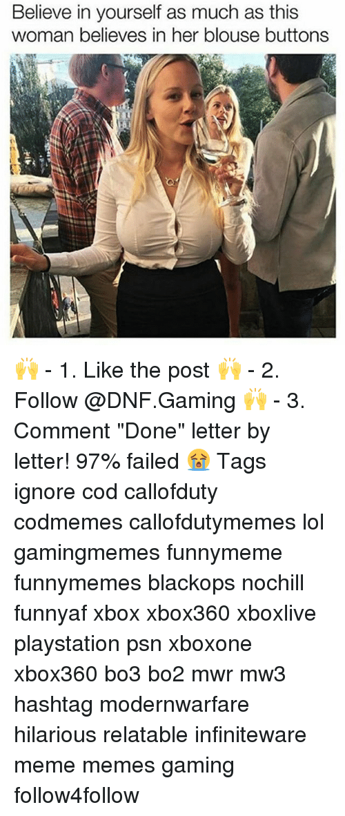 """Bo3: Believe in yourself as much as this  woman believes in her blouse buttons 🙌 - 1. Like the post 🙌 - 2. Follow @DNF.Gaming 🙌 - 3. Comment """"Done"""" letter by letter! 97% failed 😭 Tags ignore cod callofduty codmemes callofdutymemes lol gamingmemes funnymeme funnymemes blackops nochill funnyaf xbox xbox360 xboxlive playstation psn xboxone xbox360 bo3 bo2 mwr mw3 hashtag modernwarfare hilarious relatable infiniteware meme memes gaming follow4follow"""