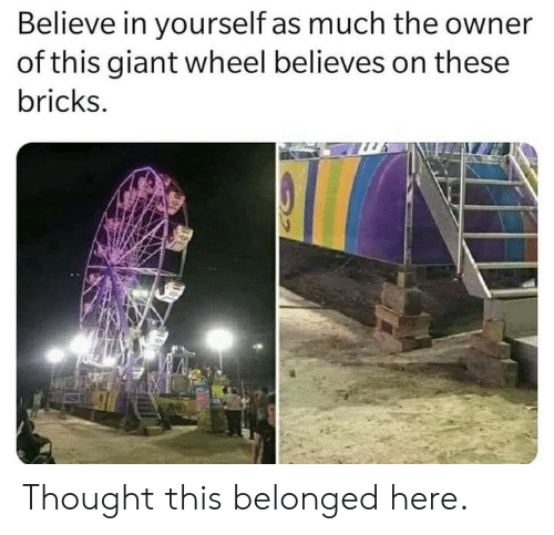 Giant, Thought, and Believe: Believe in yourself as much the owner  of this giant wheel believes on these  bricks. Thought this belonged here.