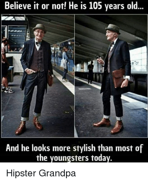 Hipster: Believe it or not! He is 105 years old...  And he looks more stylish than most of  the youngsters today. Hipster Grandpa