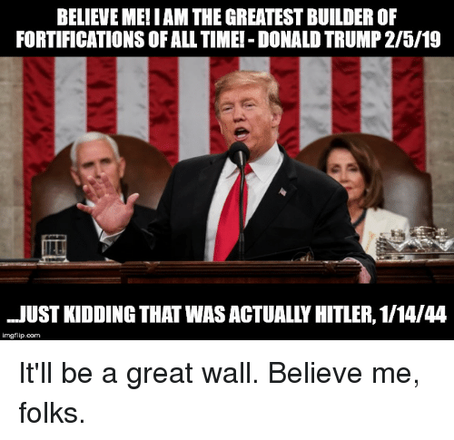 Donald Trump, Politics, and Hitler: BELIEVE ME! I AM THE GREATEST BUILDER OF  FORTIFICATIONS OF ALL TIMEI - DONALD TRUMP 2/5/19  JUST KIDDING THAT WAS ACTUALLY HITLER, 1/14/44  imgflip.com