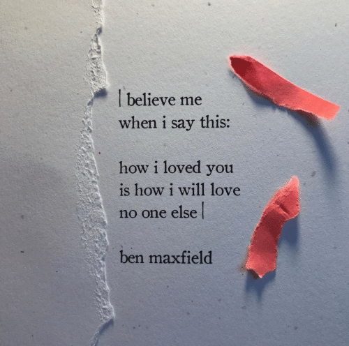 Believe Me: believe me  when i say this:  how i loved you  is how i will 1love  no one else  ben maxfield