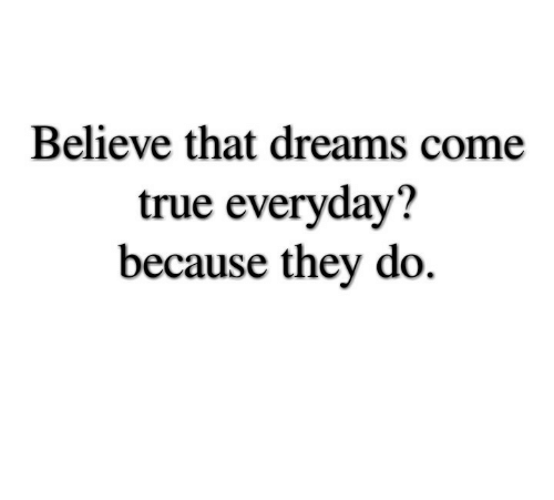 dreams come true: Believe that dreams come  true everyday?  because they do.