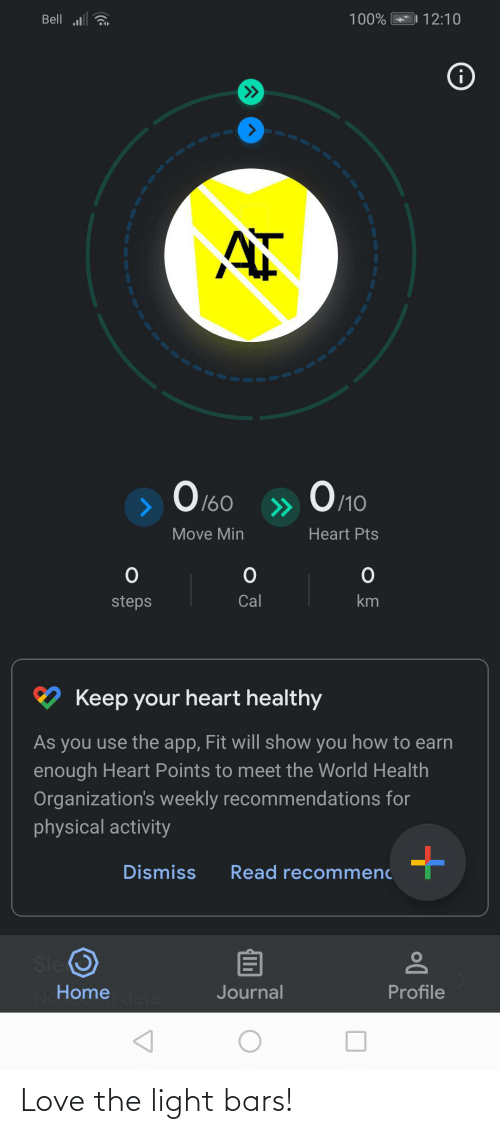 physical activity: Bell a  100%  12:10  i  Оло  O 160  /10  >>  Move Min  Heart Pts  Cal  steps  Keep your heart healthy  As you use the app, Fit will show you how to earn  enough Heart Points to meet the World Health  Organization's weekly recommendations for  physical activity  Dismiss  Read recommenc  Sle O  Profile  Home  Journal Love the light bars!