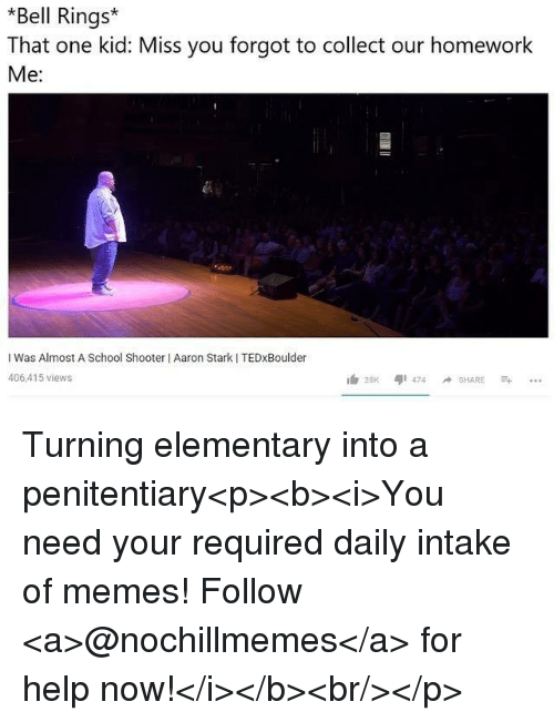 School Shooter: *Bell Rings  That one kid: Miss you forgot to collect our homework  Me:  I Was Almost A School Shooter I Aaron Stark I TEDxBoulder  406,415 views Turning elementary into a penitentiary<p><b><i>You need your required daily intake of memes! Follow <a>@nochillmemes</a> for help now!</i></b><br/></p>