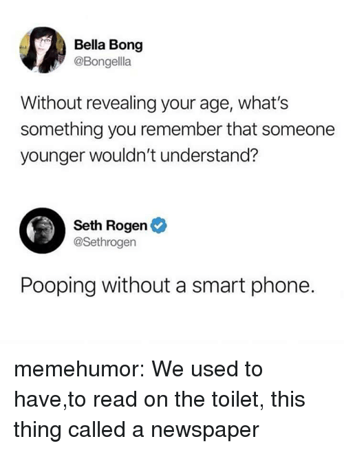 Phone, Seth Rogen, and Tumblr: Bella Bong  @Bongella  Without revealing your age, what's  something you remember that someone  younger wouldn't understand?  Seth Rogen  @Sethrogen  Pooping without a smart phone. memehumor:  We used to have,to read on the toilet, this thing called a newspaper