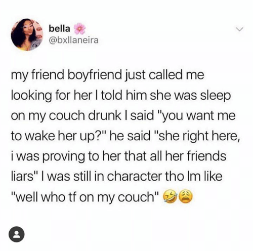 """Drunk, Friends, and Couch: bella  @bxllaneira  my friend boyfriend just called me  looking for her l told him she was sleep  on my couch drunk l said """"you want me  to wake her up?"""" he said """"she right here,  i was proving to her that all her friends  liars"""" I was still in character tho Im like  """"well who tf on my couch"""""""
