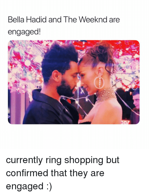 weeknd: Bella Hadid and The Weeknd are  engaged! currently ring shopping but confirmed that they are engaged :)