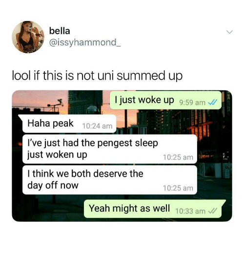 Lool: bella  @issyhammond  lool if this is not uni summed up  I just woke up 9:59 am  Haha peak 10:24 am  l've just had the pengest sleep  just woken up  l think we both deserve thee  day off now  10:25 am  10:25 amm  Yeah might as well 10:33 am
