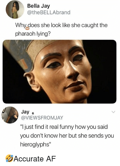 "pharaoh: Bella Jay  @theBELLAbrand  Why does she look like she caught the  pharaoh lying?  Jay 6  @VIEWSFROMJAY  ""l just find it real funny how you said  you don't know her but she sends you  hieroglyphs"" 🤣Accurate AF"