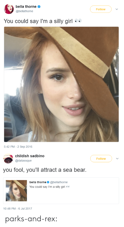 Tumblr, Bear, and Blog: bella thorne  @bellathorne  Follow  You could say l'm a silly girl  5:42 PM-2 Sep 2016   childish sadbino  @datassque  Follow  you fool, you'll attract a sea bear.  bella thorne@bellathorne  You could say I'm a silly girl.  10:48 PM-6 Jul 2017 parks-and-rex: