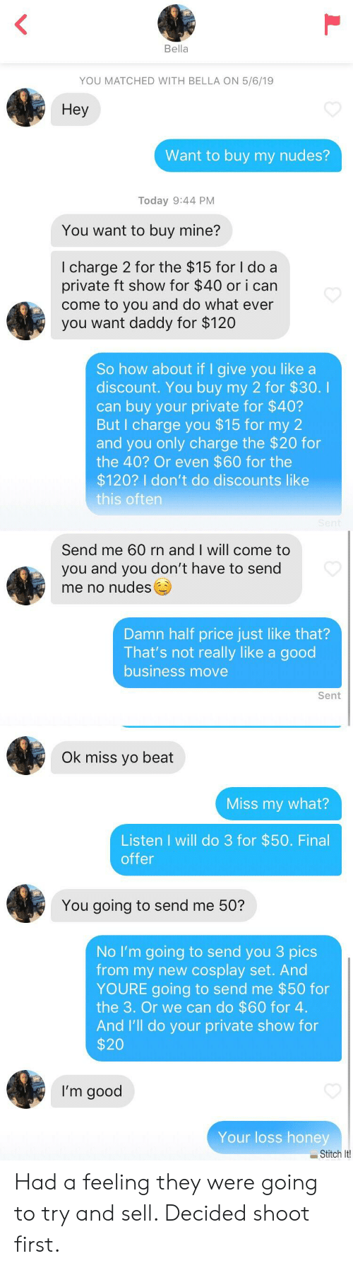 Nudes, Yo, and Business: Bella  YOU MATCHED WITH BELLA ON 5/6/19  Hey  Want to buy my nudes?  Today 9:44 PM  You want to buy mine?  I charge 2 for the $15 for I do a  private ft show for $40 or i can  come to you and do what ever  you want daddy for $120  So how about if I give you like a  discount. You buy my 2 for $30.I  can buy your private for $40?  But I charge you $15 for my 2  and you only charge the $20 for  the 40? Or even $60 for the  $120? I don't do discounts like  this oftern  Send me 60 rn and I will come to  you and you don't have to send  me no nudes  Damn half price just like that?  That's not really like a good  business move  Sent  Ok miss yo beat  Miss my what?  Listen I will do 3 for $50. Final  offer  You going to send me 50?  No I'm going to send you 3 pics  from my new cosplay set. And  YOURE going to send me $50 for  the 3. Or we can do $60 for 4.  And I'll do your private show for  $20  I'm good  Your loss honey  Stitch It Had a feeling they were going to try and sell. Decided shoot first.