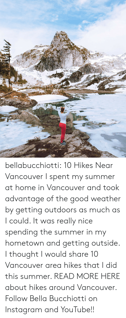Really Nice: bellabucchiotti: 10 Hikes Near Vancouver  I spent my summer at home in Vancouver and took advantage of the good weather by  getting outdoors as much as I could. It was really nice spending the  summer in my hometown and getting outside. I thought I would share 10  Vancouver area hikes that I did this summer.   READ MORE HERE about hikes around Vancouver. Follow Bella Bucchiotti on Instagram and YouTube!!