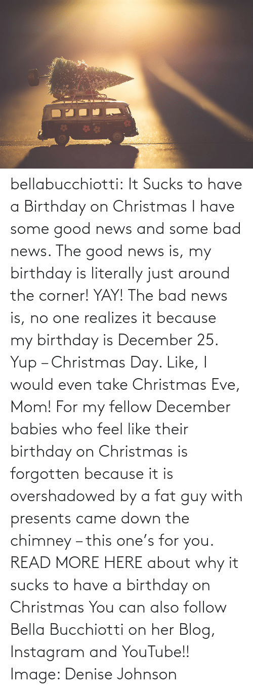Nor: bellabucchiotti: It Sucks to have a Birthday on Christmas  I have some good news and some bad news. The good news is, my birthday  is literally just around the corner! YAY! The bad news is, no one  realizes it because my birthday is December 25. Yup – Christmas Day.  Like, I would even take Christmas Eve, Mom! For my fellow December  babies who feel like their birthday on Christmas is forgotten because it  is overshadowed by a fat guy with presents came down the chimney – this  one's for you.   READ MORE HERE about why it sucks to have a birthday on Christmas You can also follow Bella Bucchiotti on her Blog, Instagram and YouTube!! Image:   Denise Johnson
