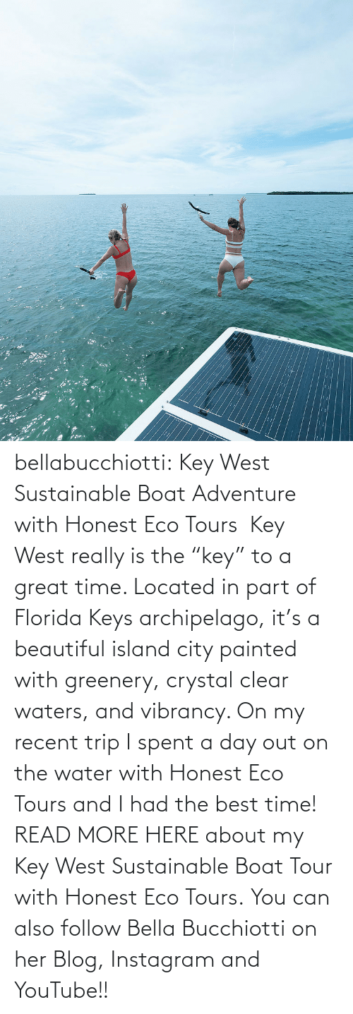 "trip: :: bellabucchiotti:  Key West Sustainable Boat Adventure with Honest Eco Tours   Key West really is the ""key"" to a great time. Located in part of Florida Keys  archipelago, it's a beautiful island city painted with greenery,  crystal clear waters, and vibrancy. On my recent trip I spent a day out  on the water with Honest Eco Tours and I had the best time!  READ MORE HERE about my Key West Sustainable Boat Tour with Honest Eco Tours. You can also follow Bella Bucchiotti on her Blog, Instagram and YouTube!!"