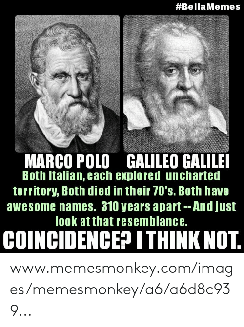 Memesmonkey:  #BellaMemes  MARCO POLO GALILEO GALILEI  Both Italian, each explored uncharted  territory, Both died in their 70's. Both have  awesome names. 310 years apart--And just  look at that resemblance.  COINCIDENCE? ITHINK NOT. www.memesmonkey.com/images/memesmonkey/a6/a6d8c939...
