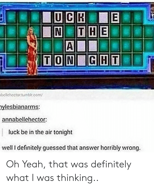 Definitely, Yeah, and Luck: bellchector Sumblr.conv  ylesbianarms:  annabellehector:  luck be in the air tonight  well I definitely guessed that answer horribly wrong. Oh Yeah, that was definitely what I was thinking..