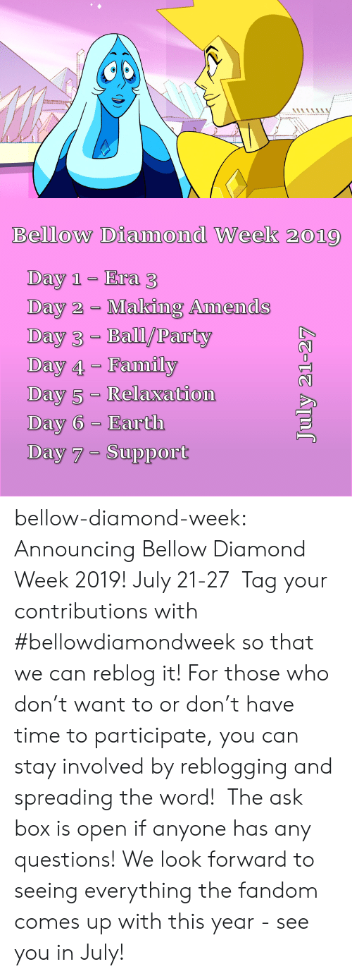 any questions: Bellow Diamond Week 2019  Day 1 Era 3  Day 2 Making Amends  Day 3- Ball/Party  Day 4 Family  Day 5- Relaxation  Day 6 Earth  Day 7 Support  July 21-27 bellow-diamond-week:   Announcing Bellow Diamond Week 2019! July 21-27  Tag your contributions with #bellowdiamondweek so that we can reblog it! For those who don't want to or don't have time to participate, you can stay involved by reblogging and spreading the word!  The ask box is open if anyone has any questions! We look forward to seeing everything the fandom comes up with this year - see you in July!