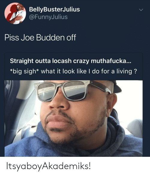 Muthafucka: BellyBusterJulius  @FunnyJulius  PISs Joe Budden off  Straight outta locash crazy muthafucka...  *big sigh* what it look like l do for a living? ItsyaboyAkademiks!