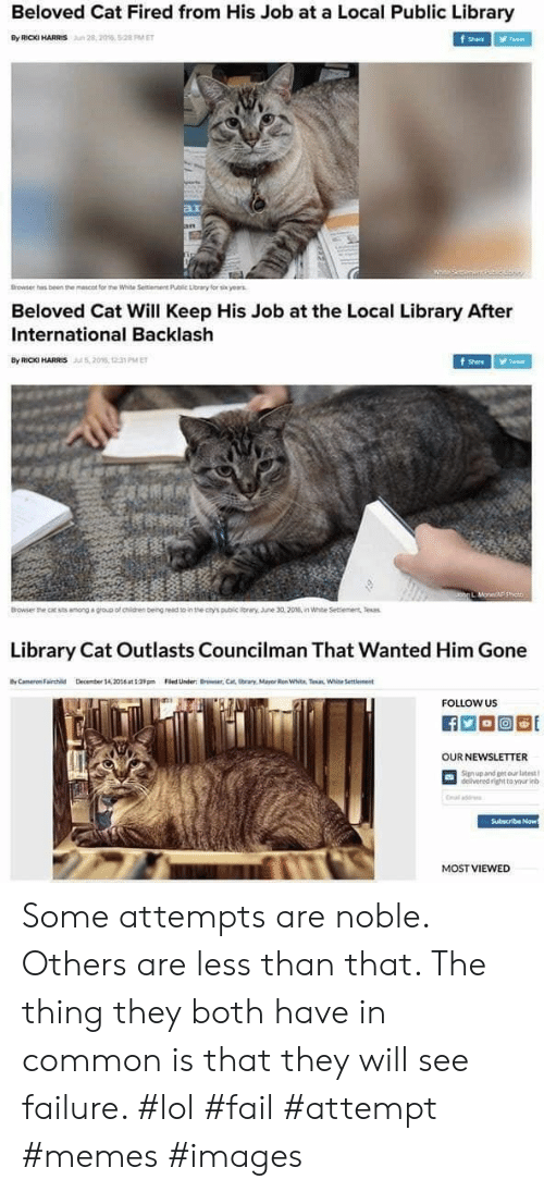 Une: Beloved Cat Fired from His Job at a Local Public Library  By RICKI HARRIS  28,2016, 5:28 PM ET  f Share  Tweet  ar  an  Browser has been the mescot for the White Seitiement Public Lorary for six yearas  Beloved Cat Will Keep His Job at the Local Library After  International Backlash  By RIC HARRIS206, 1 PMET  Tweet  Shere  Johg L MoneAF p  Browser the cat sts among a group of chidren beingread to in the ctys public iray. une 30,2016, in White Settiement Tesas  Library Cat Outlasts Councilman That Wanted Him Gone  yCameron Fairchild  Decmber 14,20t39Filed Under Brwer,Cat tbrars, Mayor Ren White. Taan White Settlement  FOLLOW US  OUR NEWSLETTER  Signup and get our latest  delivered right to your inb  Cal add  Subscribe Now  MOST VIEWED Some attempts are noble. Others are less than that. The thing they both have in common is that they will see failure. #lol #fail #attempt #memes #images