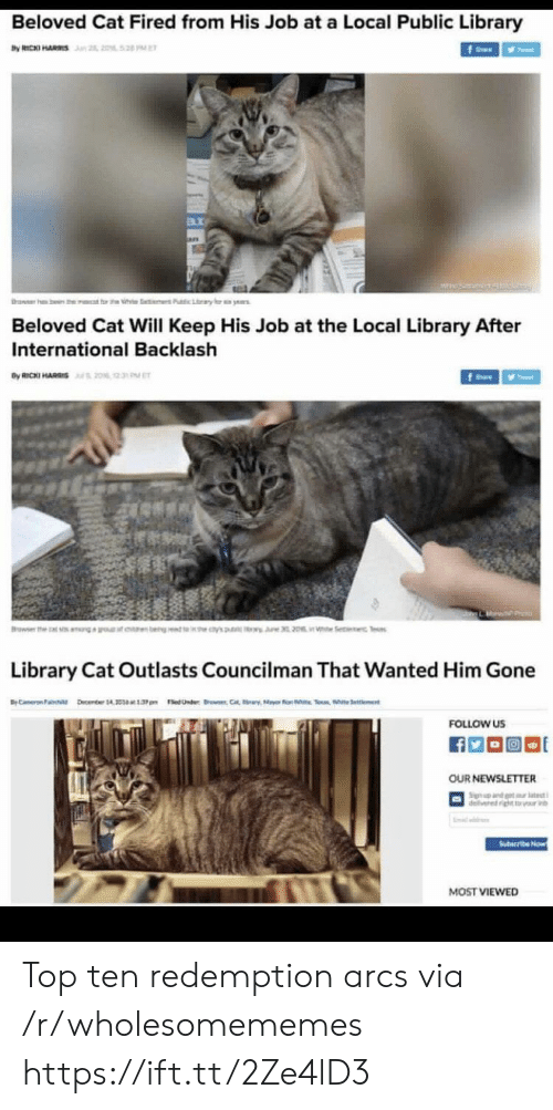 tes: Beloved Cat Fired from His Job at a Local Public Library  by RICKI HARS n 2, 2052 PE  f  rawer h  ben the  t rt h  Pubic Lary  ye  Beloved Cat Will Keep His Job at the Local Library After  International Backlash  By RICKI HARIS20% 2  fe  Browser the  earn bengt 's  i Se c Tes  Library Cat Outlasts Councilman That Wanted Him Gone  BC ember 14 1.3pm edUnder C  Selent  FOLLOW US  OUR NEWSLETTER  Sign nd t tt  delivered ightr v  Suteribe Now  MOST VIEWED Top ten redemption arcs via /r/wholesomememes https://ift.tt/2Ze4lD3