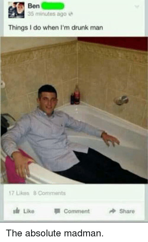Drunk Man: Ben  35 minutes ago  Things I do when I'm drunk man  17 Likes 8 Comments  Like Comment  Share The absolute madman.