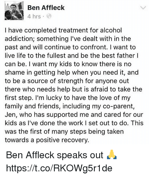 Confrontable: Ben Affleck  4 hrs  I have completed treatment for alcohol  addiction; something I've dealt with in the  past and will continue to confront. I want to  live life to the fullest and be the best father I  can be. I want my kids to know there is no  shame in getting help when you need it, and  to be a source of strength for anyone out  there who needs help but is afraid to take the  first step. I'm lucky to have the love of my  family and friends, including my co-parent,  Jen, who has supported me and cared for our  kids as I've done the work I set out to do. This  was the first of many steps being taken  towards a positive recovery. Ben Affleck speaks out 🙏 https://t.co/RKOWg5r1de