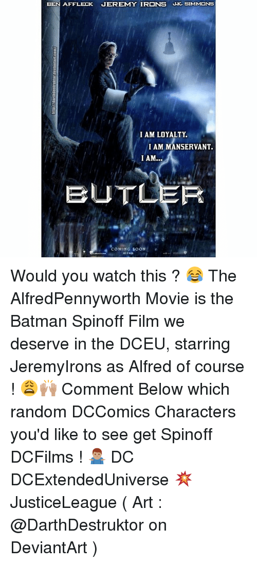 Butlers: BEN AFFLECK JEREMY IRONS J.K SIMMONS  I AM LOYALTY.  I AM MANSERVANT.  BUTLER  OMING SOON Would you watch this ? 😂 The AlfredPennyworth Movie is the Batman Spinoff Film we deserve in the DCEU, starring JeremyIrons as Alfred of course ! 😩🙌🏽 Comment Below which random DCComics Characters you'd like to see get Spinoff DCFilms ! 🤷🏽♂️ DC DCExtendedUniverse 💥 JusticeLeague ( Art : @DarthDestruktor on DeviantArt )