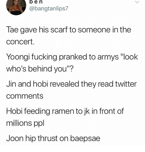 """Baepsae: ben  @bangtanlips7  Tae gave his scarf to someone in the  concert.  Yoongi fucking pranked to armys """"look  who's behind you""""?  Jin and hobi revealed they read twitter  comments  Hobi feeding ramen to jk in front of  millions ppl  Joon hip thrust on baepsae"""