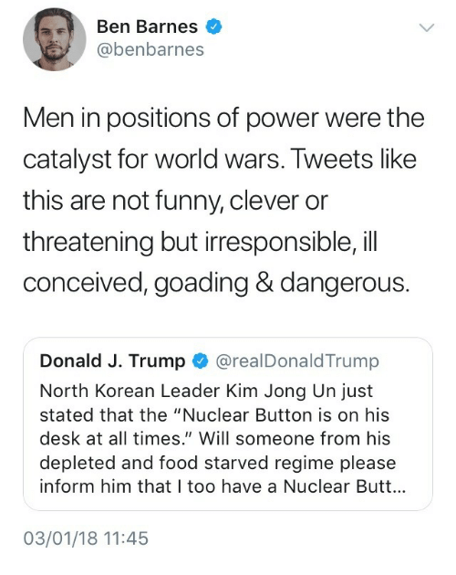 "Butt, Food, and Funny: Ben Barnes  @benbarnes  Men in positions of power were the  catalyst for world wars. Tweets like  this are not funny, clever or  threatening but irresponsible,il  conceived, goading & dangerous.  Donald J. Trump @realDonaldTrump  North Korean Leader Kim Jong Un just  stated that the ""Nuclear Button is on his  desk at all times."" Will someone from his  depleted and food starved regime please  inform him that I too have a Nuclear Butt...  03/01/18 11:45"