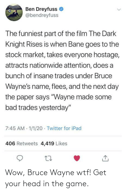 "attention: Ben Dreyfuss  @bendreyfuss  The funniest part of the film The Dark  Knight Rises is when Bane goes to the  stock market, takes everyone hostage,  attracts nationwide attention, does a  bunch of insane trades under Bruce  Wayne's name, flees, and the next day  the paper says ""Wayne made some  bad trades yesterday""  7:45 AM 1/1/20 · Twitter for iPad  406 Retweets 4,419 Likes Wow, Bruce Wayne wtf! Get your head in the game."