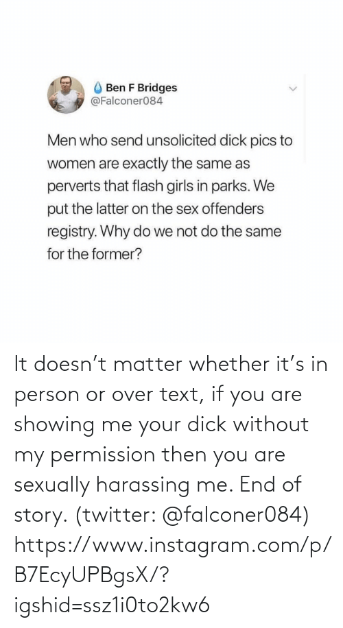 exactly: Ben F Bridges  @Falconer084  Men who send unsolicited dick pics to  women are exactly the same as  perverts that flash girls in parks. We  put the latter on the sex offenders  registry. Why do we not do the same  for the former? It doesn't matter whether it's in person or over text, if you are showing me your dick without my permission then you are sexually harassing me. End of story. (twitter: @falconer084)  https://www.instagram.com/p/B7EcyUPBgsX/?igshid=ssz1i0to2kw6