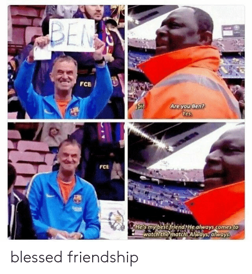 Best Friend, Blessed, and Best: BEN  FCE  Are you Ben?  Yes  ST!  FCE  04TAR  He's my best friend He always comes to  watch the match Always, always blessed friendship