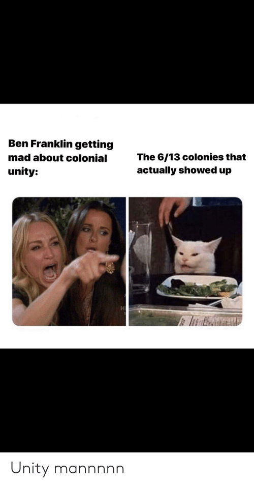 Ben Franklin, Unity, and Mad: Ben Franklin getting  mad about colonial  The 6/13 colonies that  actually showed up  unity: Unity mannnnn