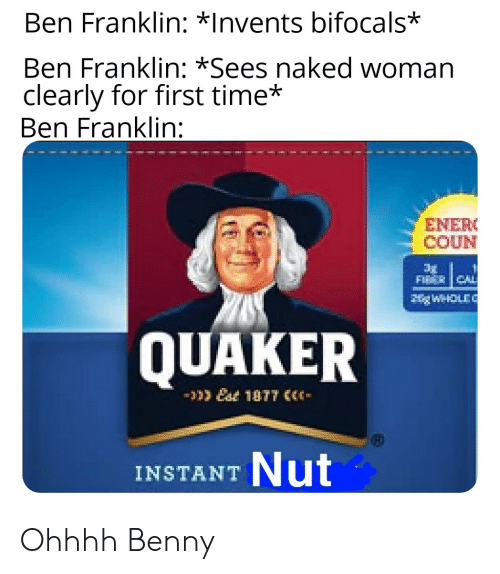 Ben Franklin, Reddit, and Naked: Ben Franklin: *Invents bifocals*  Ben Franklin: *Sees naked woman  clearly for first time*  Ben Franklin:  ENER  COUN  FIT CAL  HgWHOLE  QUAKER  10T7  Nut  INSTANT Ohhhh Benny