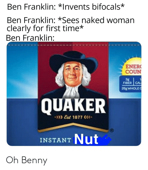 Ben Franklin, Naked, and Time: Ben Franklin: *Invents bifocals*  Ben Franklin: *Sees naked woman  clearly for first time*  Ben Franklin:  ENER  COUN  FIT CAL  HgWHOLE  QUAKER  10T7  Nut  INSTANT Oh Benny
