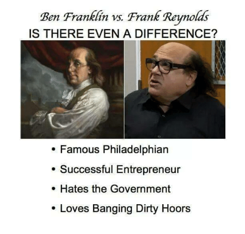Ben Franklin: Ben Franklin vs. Frank Renolds  IS THERE EVEN A DIFFERENCE?  . Famous Philadelphian  . Successful Entrepreneur  . Hates the Government  Loves Banging Dirty Hoors