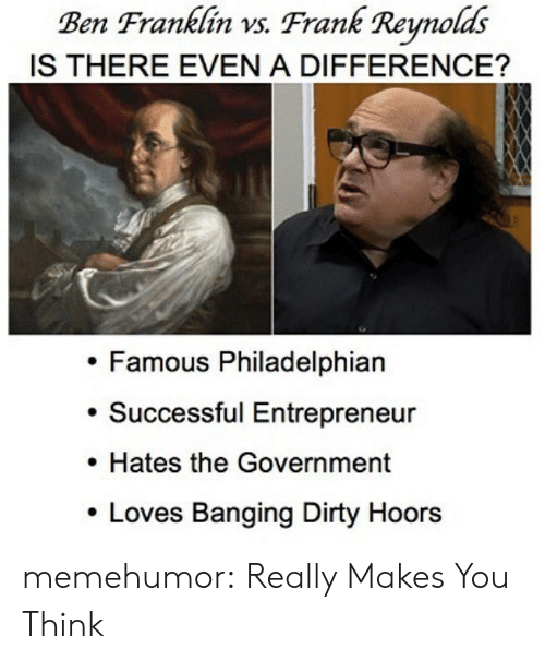 Ben Franklin: Ben Franklin vs. Frank Renolds  IS THERE EVEN A DIFFERENCE?  Famous Philadelphian  . Successful Entrepreneur  . Hates the Government  Loves Banging Dirty Hoors memehumor:  Really Makes You Think