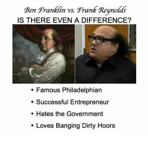 Ben Franklin, Memes, and 🤖: Ben Franklin vs. Frank Reynolds  IS THERE EVEN A DIFFERENCE?  Famous Philadelphian  Successful Entrepreneur  Hates the Government  Loves Banging Dirty Hoors