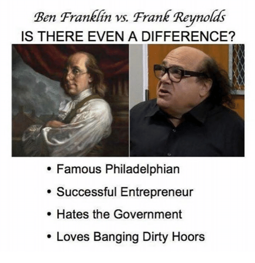 Ben Franklin: Ben Franklin vs. Frank Reynolds  IS THERE EVEN A DIFFERENCE?  Famous Philadelphian  Successful Entrepreneur  Hates the Government  Loves Banging Dirty Hoors