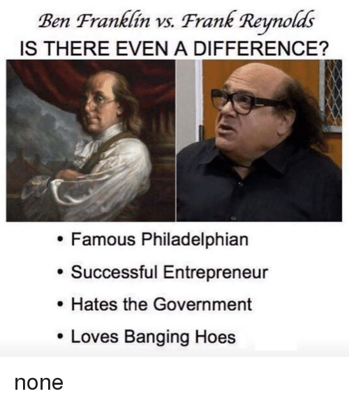 Ben Franklin: Ben Franklin vs. Frank Reynolds  IS THERE EVEN A DIFFERENCE?  . Famous Philadelphian  . Successful Entrepreneur  . Hates the Government  Loves Banging Hoes none