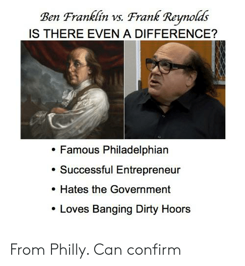 Ben Franklin, Dirty, and Entrepreneur: Ben Franklin vs. Frank Reynolds  IS THERE EVEN A DIFFERENCE?  Famous Philadelphian  Successful Entrepreneur  Hates the Government  Loves Banging Dirty Hoors From Philly. Can confirm