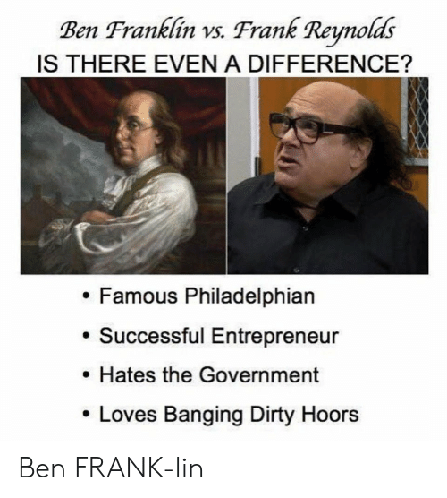 Ben Franklin: Ben Franklin vs. Frank Reynolds  IS THERE EVEN A DIFFERENCE?  Famous Philadelphian  Successful Entrepreneur  Hates the Government  Loves Banging Dirty Hoors Ben FRANK-lin