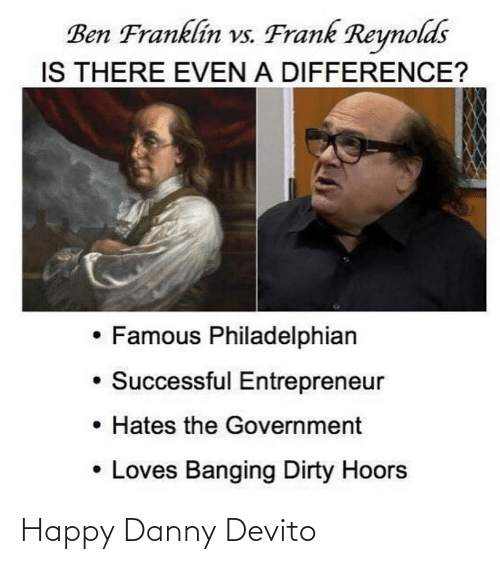 Ben Franklin: Ben Franklin vs. Frank Reynolds  IS THERE EVEN A DIFFERENCE?  • Famous Philadelphian  Successful Entrepreneur  • Hates the Government  • Loves Banging Dirty Hoors Happy Danny Devito