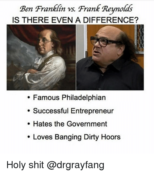 Ben Franklin, Memes, and Dirty: Ben Franklin vs. Frank Reynolds  IS THERE EVEN A DIFFERENCE?  Famous Philadelphian  Successful Entrepreneur  Hates the Government  Loves Banging Dirty Hoors Holy shit @drgrayfang