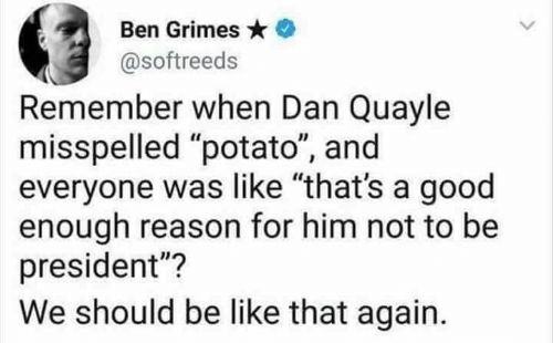 "Be Like, Memes, and Good: Ben Grimes  @softreeds  Remember when Dan Quayle  misspelled ""potato"", and  everyone was like ""that's a good  enough reason for him not to be  president""?  We should be like that again."